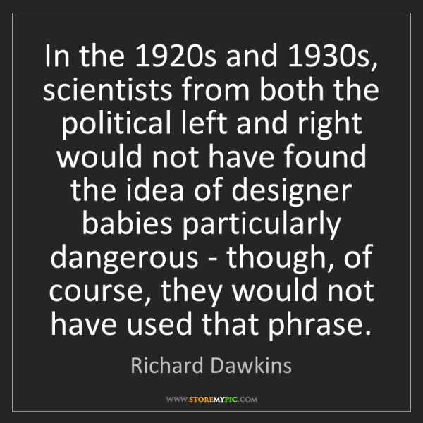 Richard Dawkins: In the 1920s and 1930s, scientists from both the political...