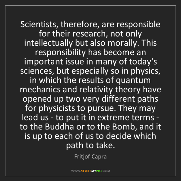 Fritjof Capra: Scientists, therefore, are responsible for their research,...
