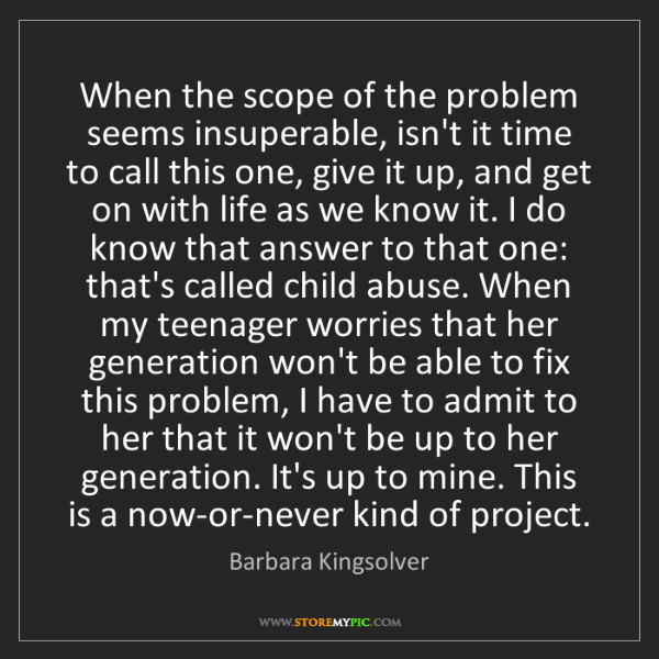 Barbara Kingsolver: When the scope of the problem seems insuperable, isn't...
