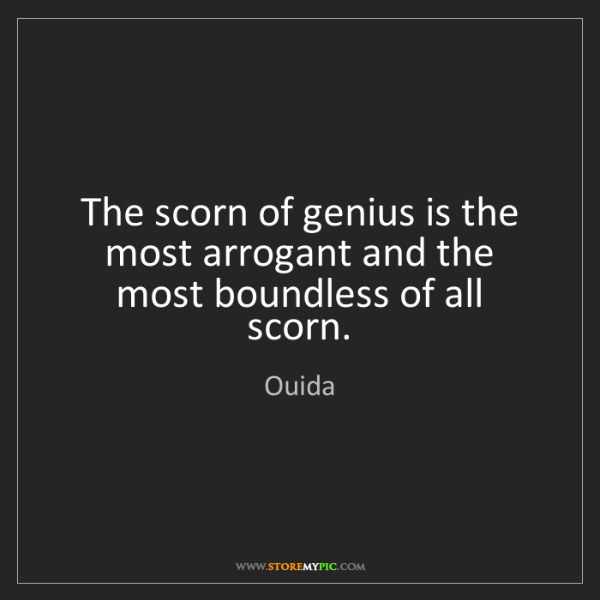 Ouida: The scorn of genius is the most arrogant and the most...