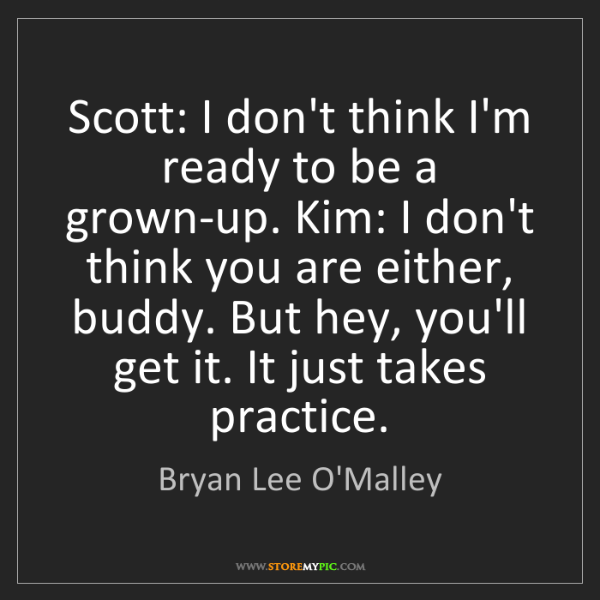 Bryan Lee O'Malley: Scott: I don't think I'm ready to be a grown-up. Kim:...