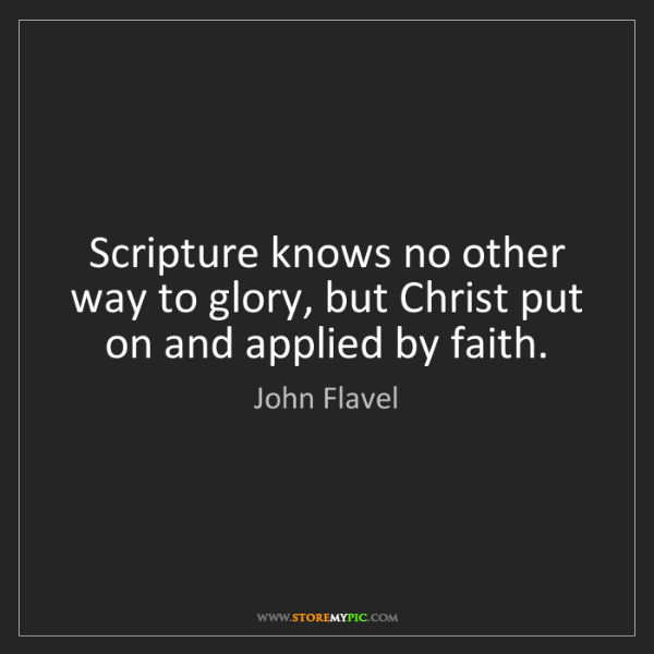 John Flavel: Scripture knows no other way to glory, but Christ put...