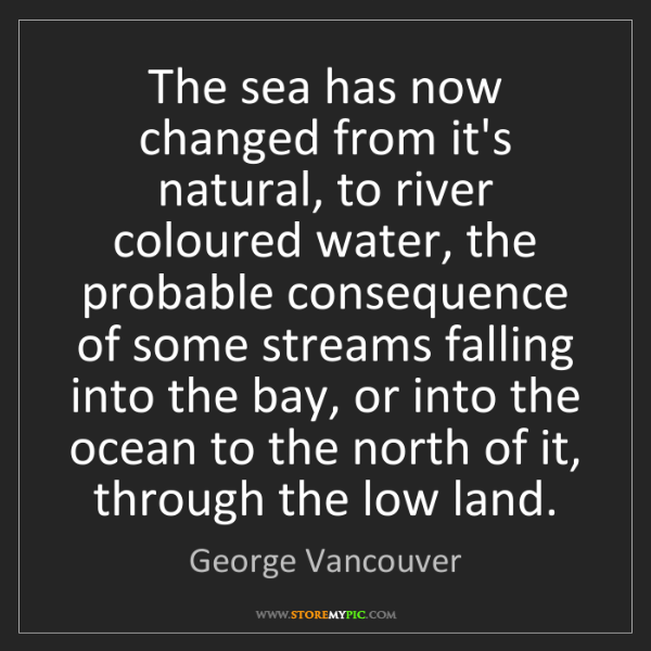 George Vancouver: The sea has now changed from it's natural, to river coloured...