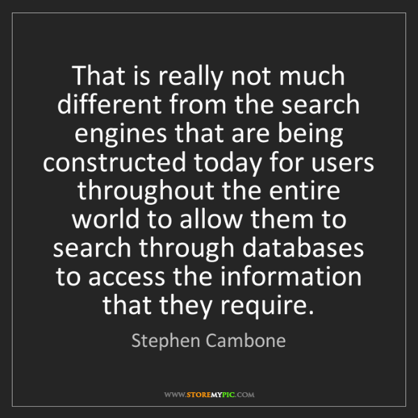 Stephen Cambone: That is really not much different from the search engines...