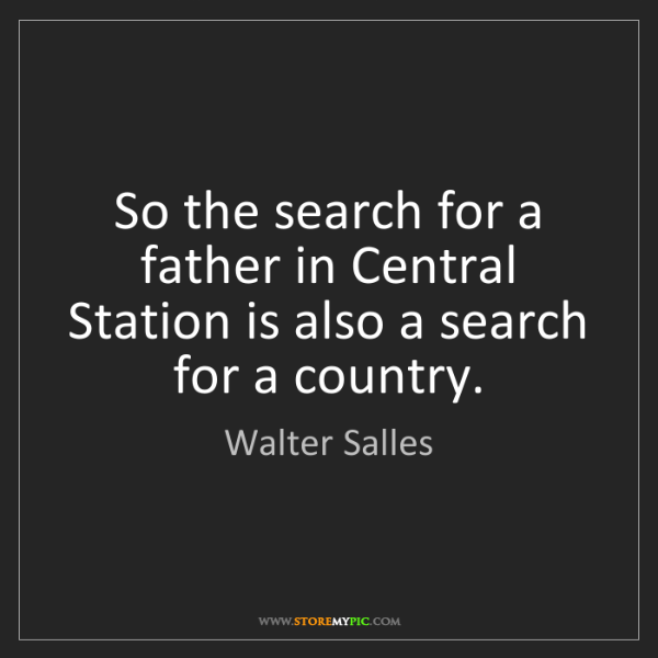 Walter Salles: So the search for a father in Central Station is also...