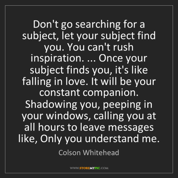 Colson Whitehead: Don't go searching for a subject, let your subject find...
