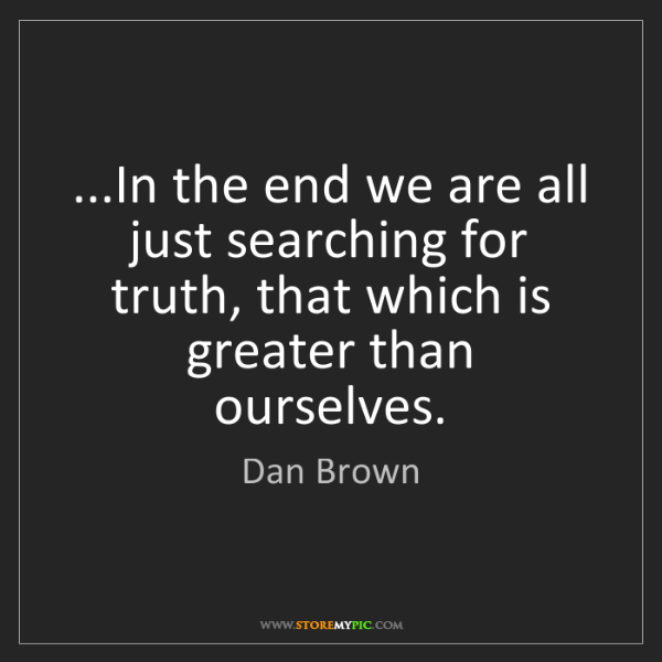 Dan Brown: ...In the end we are all just searching for truth, that...