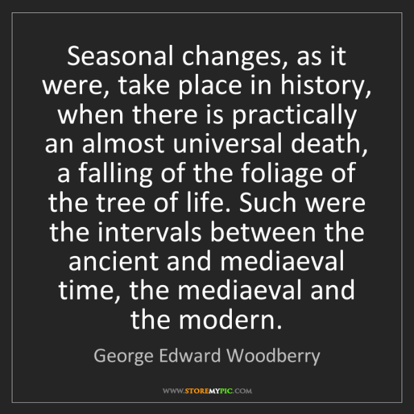 George Edward Woodberry: Seasonal changes, as it were, take place in history,...