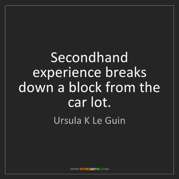 Ursula K Le Guin: Secondhand experience breaks down a block from the car...