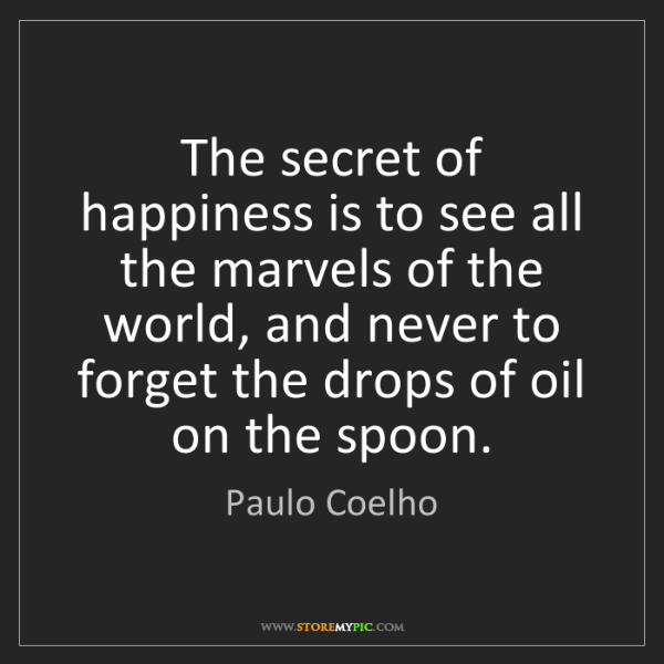 Paulo Coelho: The secret of happiness is to see all the marvels of...
