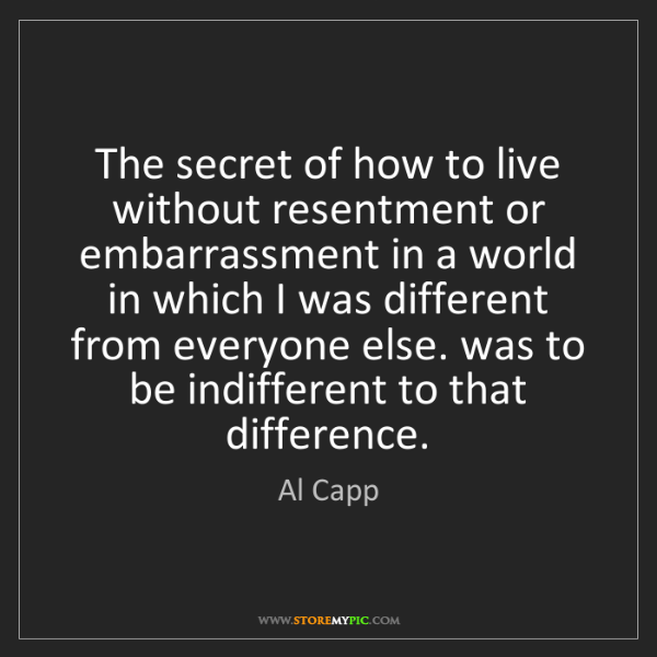 Al Capp: The secret of how to live without resentment or embarrassment...