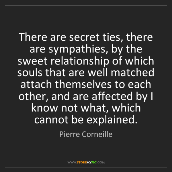 Pierre Corneille: There are secret ties, there are sympathies, by the sweet...