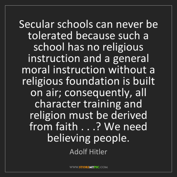 Adolf Hitler: Secular schools can never be tolerated because such a...