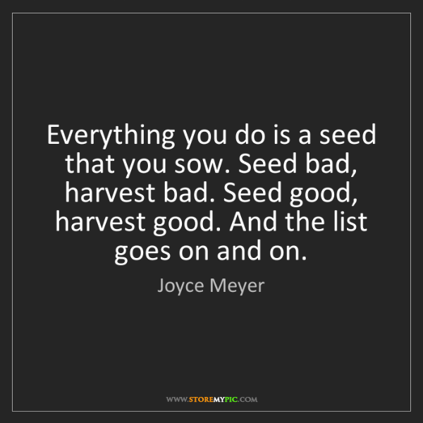 Joyce Meyer: Everything you do is a seed that you sow. Seed bad, harvest...