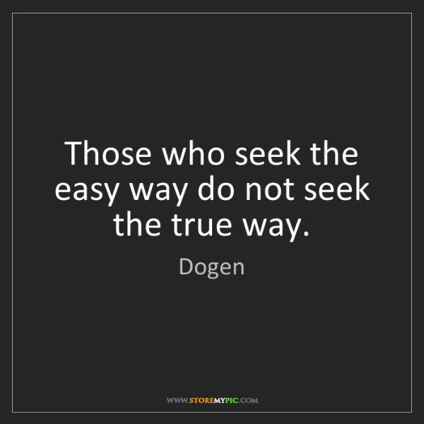 Dogen: Those who seek the easy way do not seek the true way.