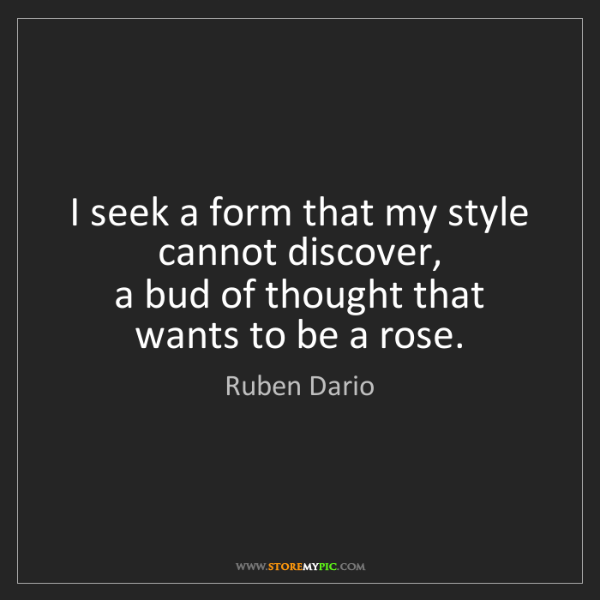 Ruben Dario: I seek a form that my style cannot discover,   a bud...