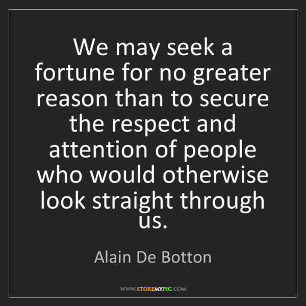 Alain De Botton: We may seek a fortune for no greater reason than to secure...
