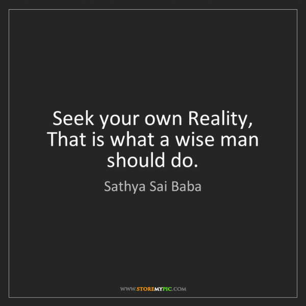 Sathya Sai Baba: Seek your own Reality, That is what a wise man should...