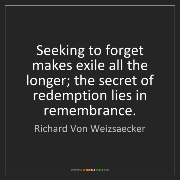 Richard Von Weizsaecker: Seeking to forget makes exile all the longer; the secret...