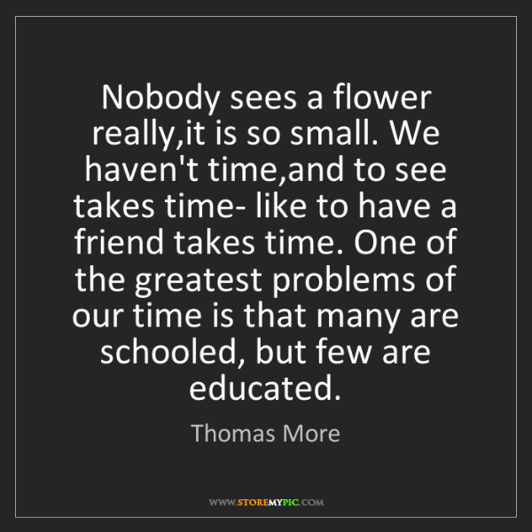 Thomas More: Nobody sees a flower really,it is so small. We haven't...