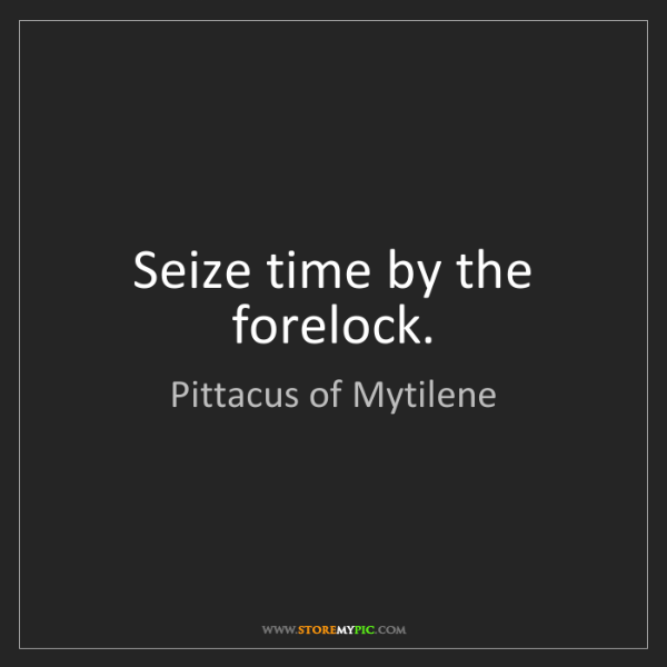 Pittacus of Mytilene: Seize time by the forelock.
