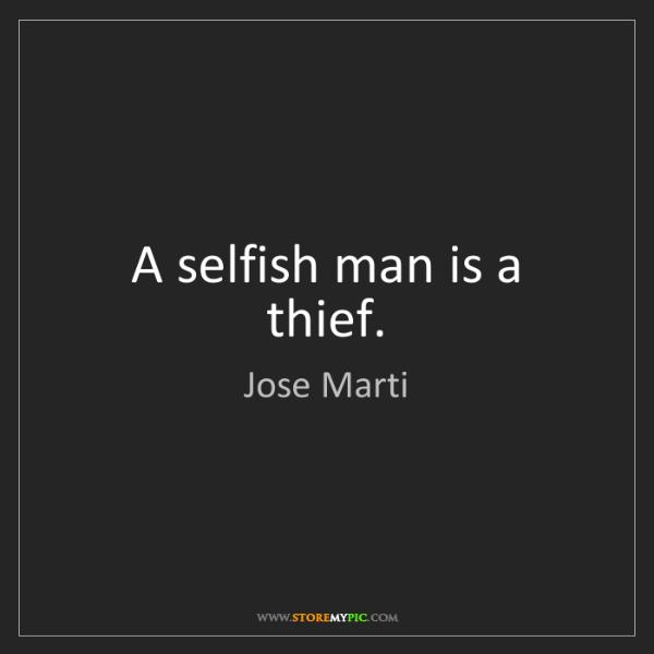Jose Marti: A selfish man is a thief.