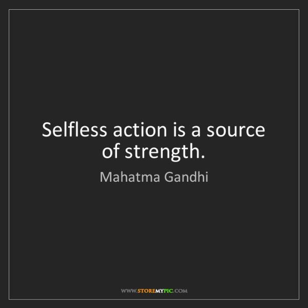 Mahatma Gandhi: Selfless action is a source of strength.