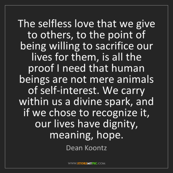 Dean Koontz: The selfless love that we give to others, to the point...
