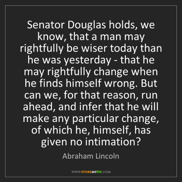 Abraham Lincoln: Senator Douglas holds, we know, that a man may rightfully...