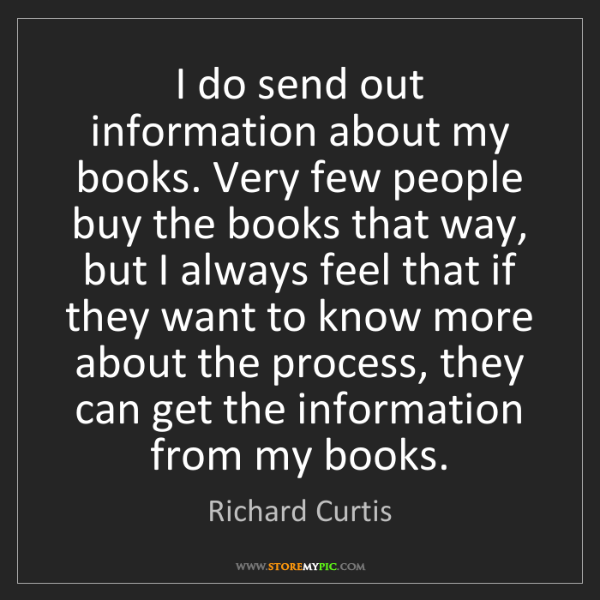 Richard Curtis: I do send out information about my books. Very few people...
