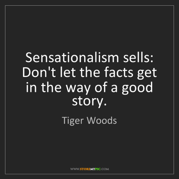 Tiger Woods: Sensationalism sells: Don't let the facts get in the...
