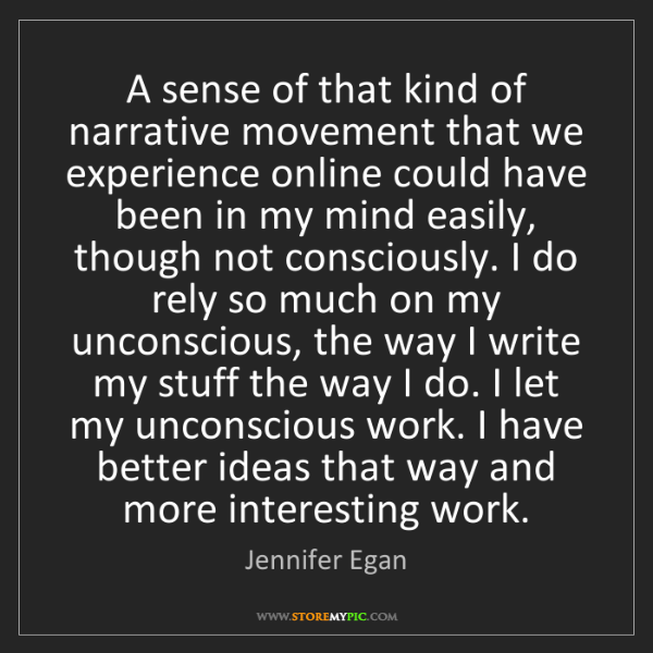 Jennifer Egan: A sense of that kind of narrative movement that we experience...
