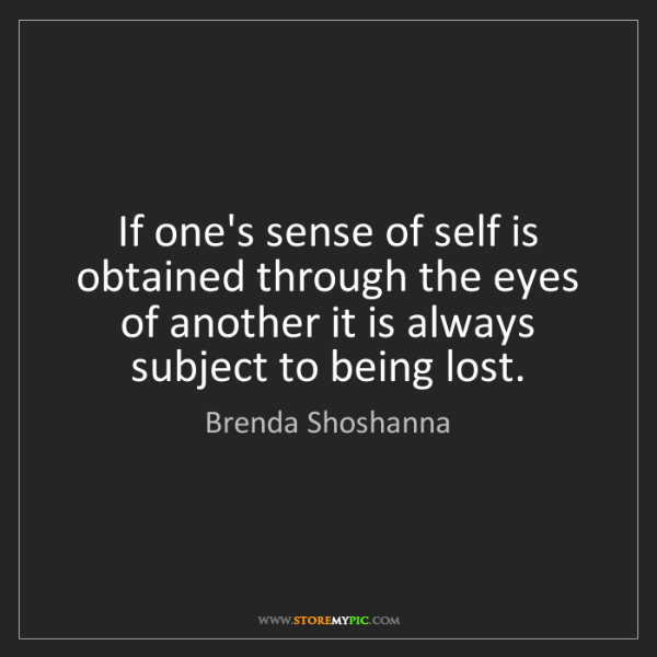 Brenda Shoshanna: If one's sense of self is obtained through the eyes of...