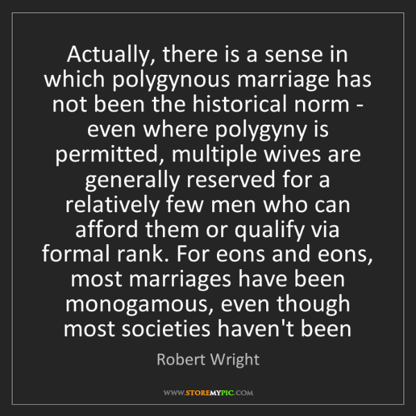 Robert Wright: Actually, there is a sense in which polygynous marriage...