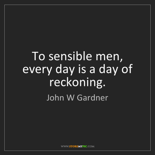 John W Gardner: To sensible men, every day is a day of reckoning.