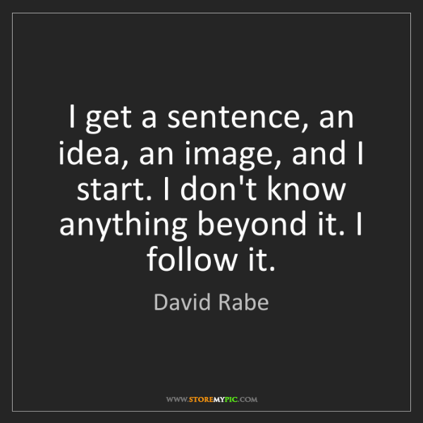 David Rabe: I get a sentence, an idea, an image, and I start. I don't...