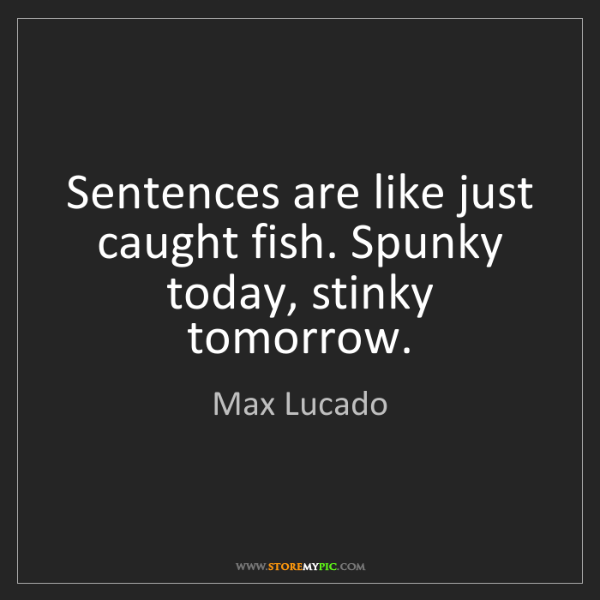 Max Lucado: Sentences are like just caught fish. Spunky today, stinky...