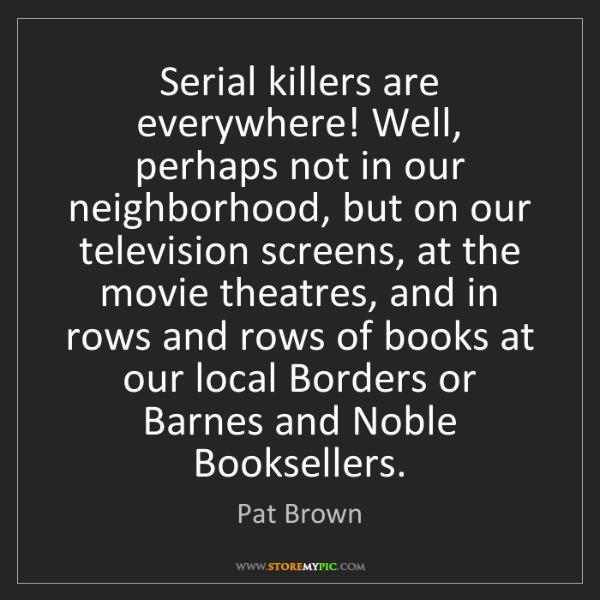 Pat Brown: Serial killers are everywhere! Well, perhaps not in our...