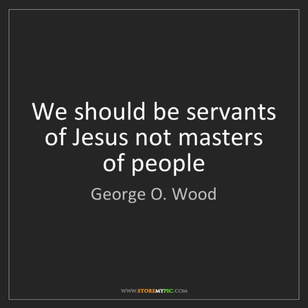George O. Wood: We should be servants of Jesus not masters of people