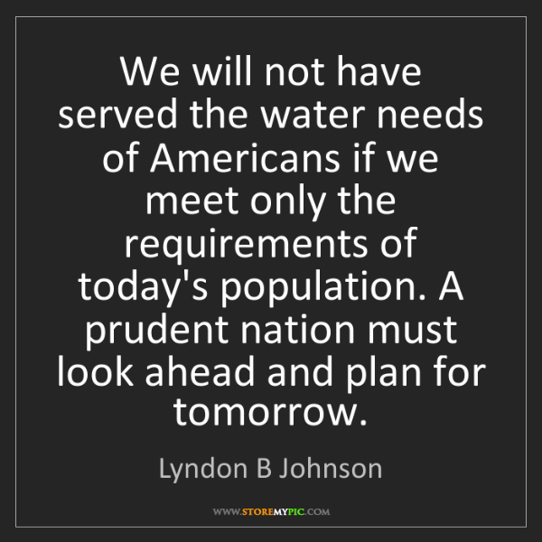 Lyndon B Johnson: We will not have served the water needs of Americans...