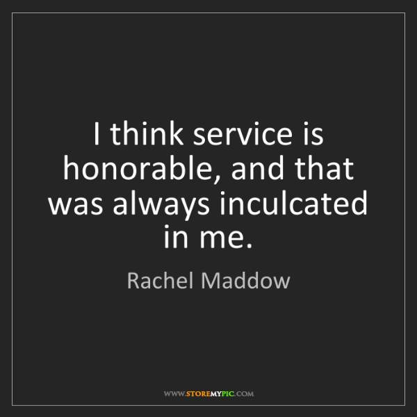 Rachel Maddow: I think service is honorable, and that was always inculcated...