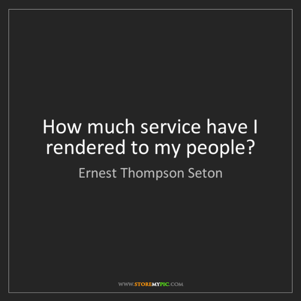 Ernest Thompson Seton: How much service have I rendered to my people?
