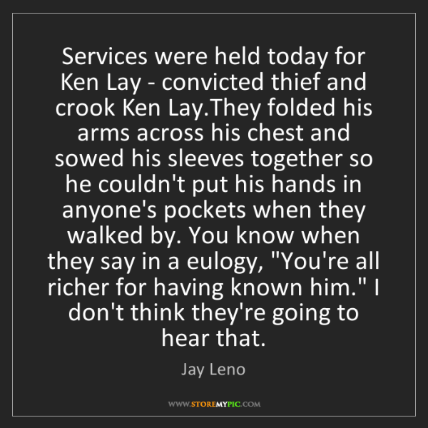 Jay Leno: Services were held today for Ken Lay - convicted thief...
