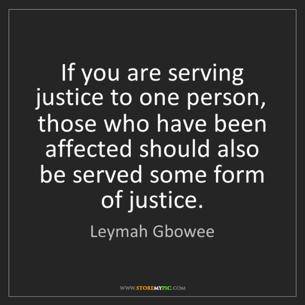 Leymah Gbowee: If you are serving justice to one person, those who have...