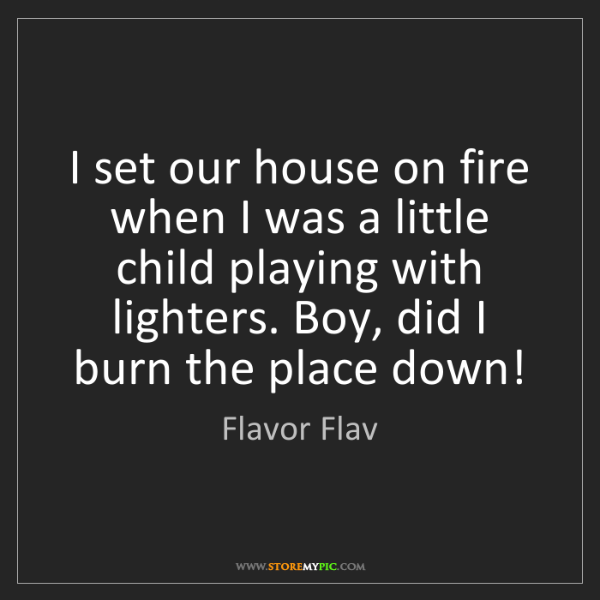 Flavor Flav: I set our house on fire when I was a little child playing...