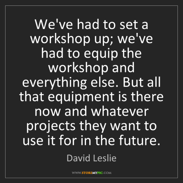 David Leslie: We've had to set a workshop up; we've had to equip the...