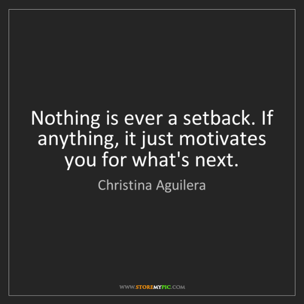 Christina Aguilera: Nothing is ever a setback. If anything, it just motivates...