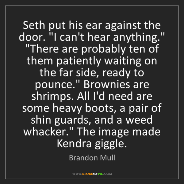 "Brandon Mull: Seth put his ear against the door. ""I can't hear anything.""..."