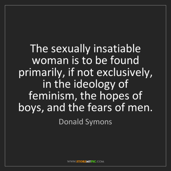 Donald Symons: The sexually insatiable woman is to be found primarily,...