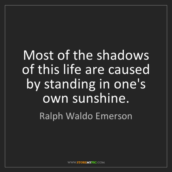 Ralph Waldo Emerson: Most of the shadows of this life are caused by standing...